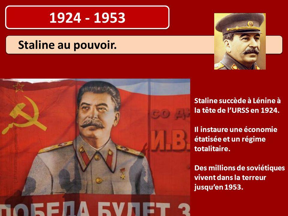 1924 - 1953 Staline au pouvoir. Staline succède à Lénine à la tête de l'URSS en 1924. Il instaure une économie étatisée et un régime totalitaire. Des