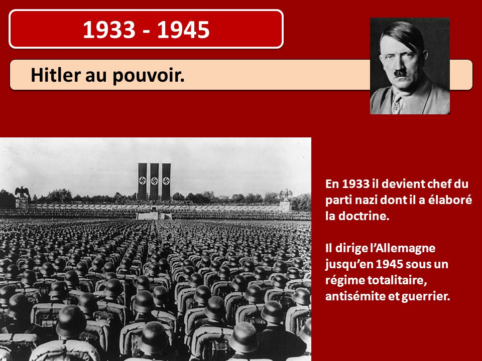 1933 - 1945 Hitler au pouvoir. En 1933 il devient chef du parti nazi dont il a élaboré la doctrine. Il dirige l'Allemagne jusqu'en 1945 sous un régime