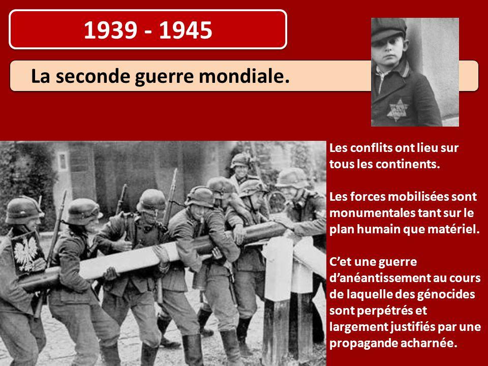 1939 - 1945 La seconde guerre mondiale. Les conflits ont lieu sur tous les continents. Les forces mobilisées sont monumentales tant sur le plan humain