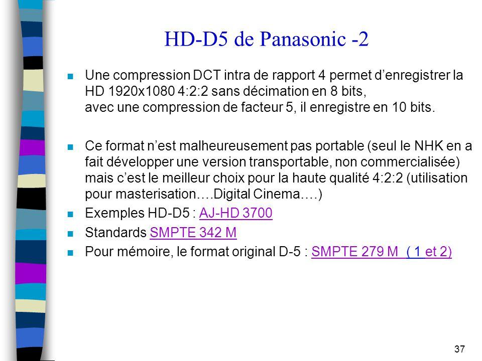 37 HD-D5 de Panasonic -2 n Une compression DCT intra de rapport 4 permet d'enregistrer la HD 1920x1080 4:2:2 sans décimation en 8 bits, avec une compr
