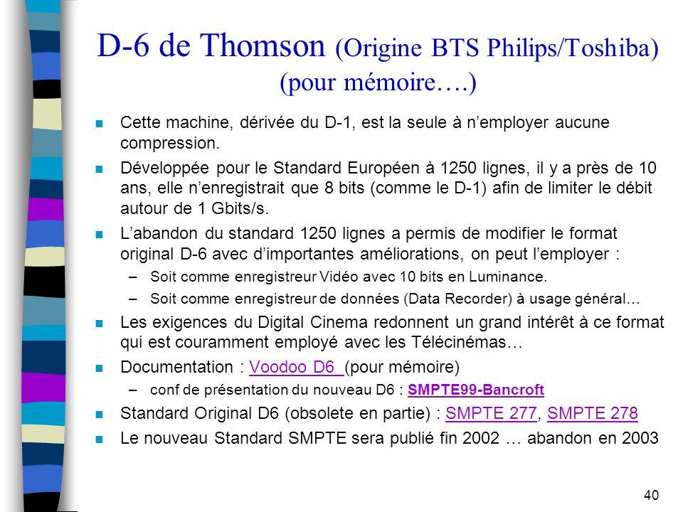 40 D-6 de Thomson (Origine BTS Philips/Toshiba) (pour mémoire….) n Cette machine, dérivée du D-1, est la seule à n'employer aucune compression. n Déve