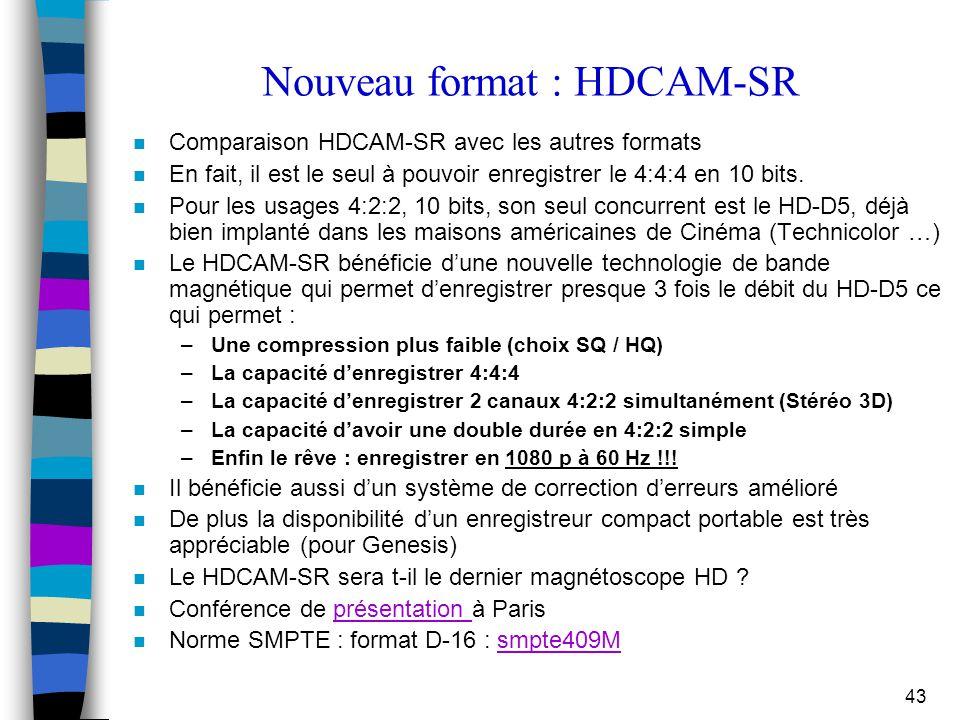 43 Nouveau format : HDCAM-SR n Comparaison HDCAM-SR avec les autres formats n En fait, il est le seul à pouvoir enregistrer le 4:4:4 en 10 bits. n Pou