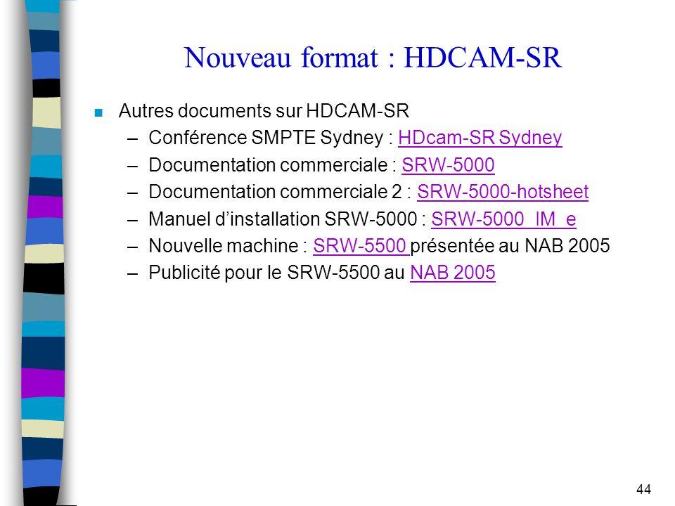 44 Nouveau format : HDCAM-SR n Autres documents sur HDCAM-SR –Conférence SMPTE Sydney : HDcam-SR SydneyHDcam-SR Sydney –Documentation commerciale : SR