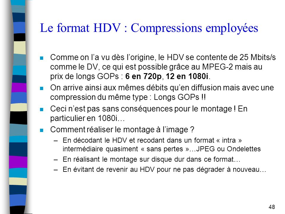 48 Le format HDV : Compressions employées n Comme on l'a vu dès l'origine, le HDV se contente de 25 Mbits/s comme le DV, ce qui est possible grâce au