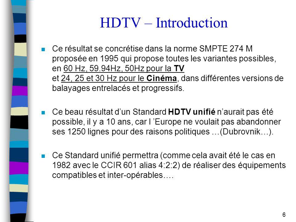 6 HDTV – Introduction n Ce résultat se concrétise dans la norme SMPTE 274 M proposée en 1995 qui propose toutes les variantes possibles, en 60 Hz, 59.