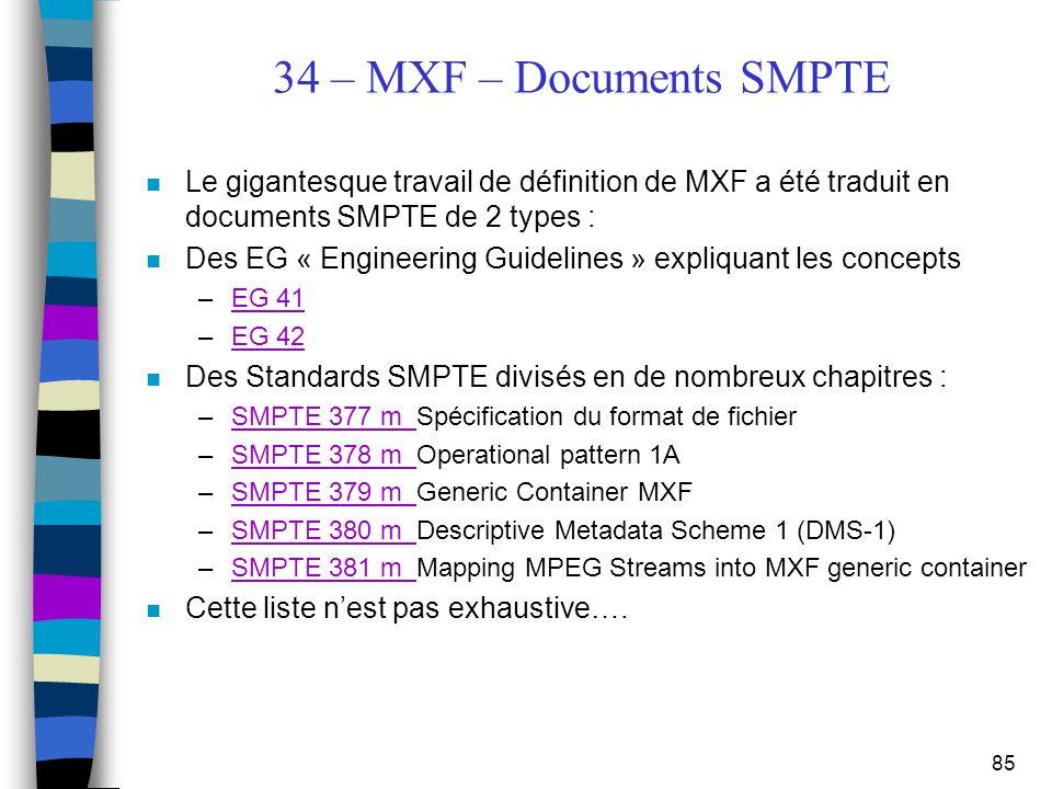 85 34 – MXF – Documents SMPTE n Le gigantesque travail de définition de MXF a été traduit en documents SMPTE de 2 types : n Des EG « Engineering Guide