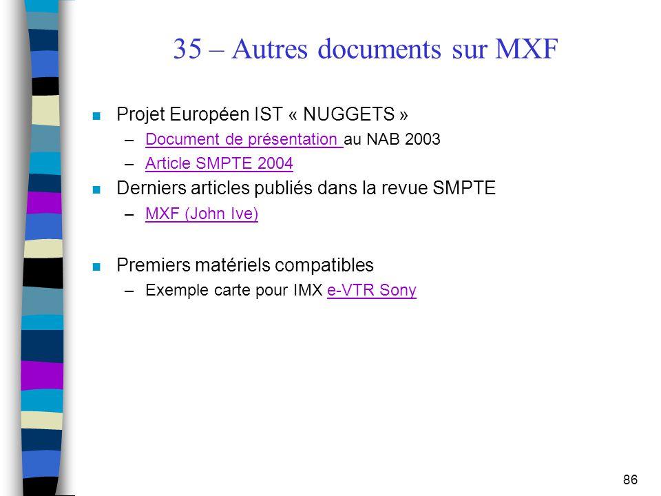 86 35 – Autres documents sur MXF n Projet Européen IST « NUGGETS » –Document de présentation au NAB 2003Document de présentation –Article SMPTE 2004Ar