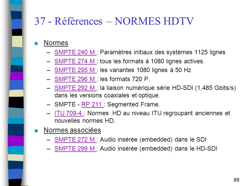 89 37 - Références – NORMES HDTV n Normes –SMPTE 240 M : Paramètres initiaux des systèmes 1125 lignesSMPTE 240 M –SMPTE 274 M : tous les formats à 108