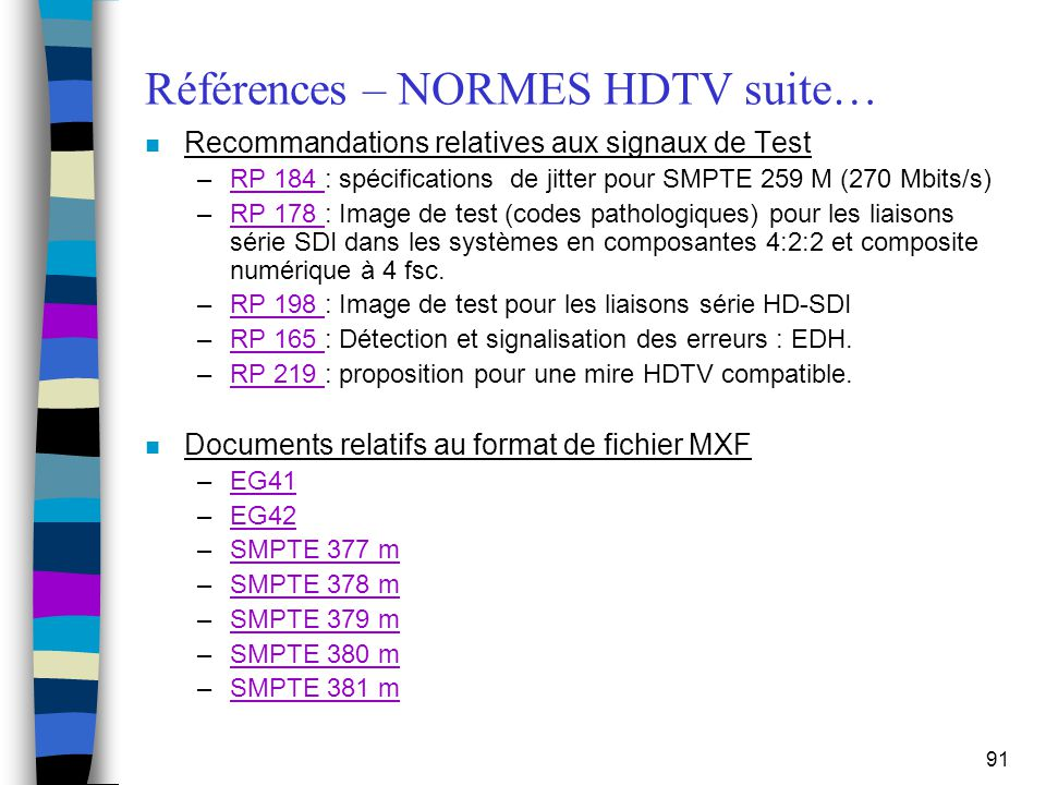 91 Références – NORMES HDTV suite… n Recommandations relatives aux signaux de Test –RP 184 : spécifications de jitter pour SMPTE 259 M (270 Mbits/s)RP
