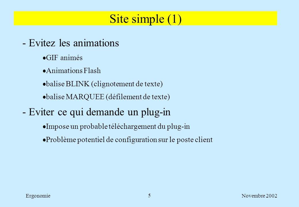 Novembre 2002Ergonomie6 - Eviter la high-tech pour le plaisir  Les applets Java  Javascript : attention aux problèmes de compatibilité  CSS : la page doit être lisible même pour un navigateur ne supportant pas CSS  La vidéo, le son  La 3D - Eviter de faire riche  Trop d images, images trop grandes  Trop de couleurs  Pages surchargées Site simple (2)
