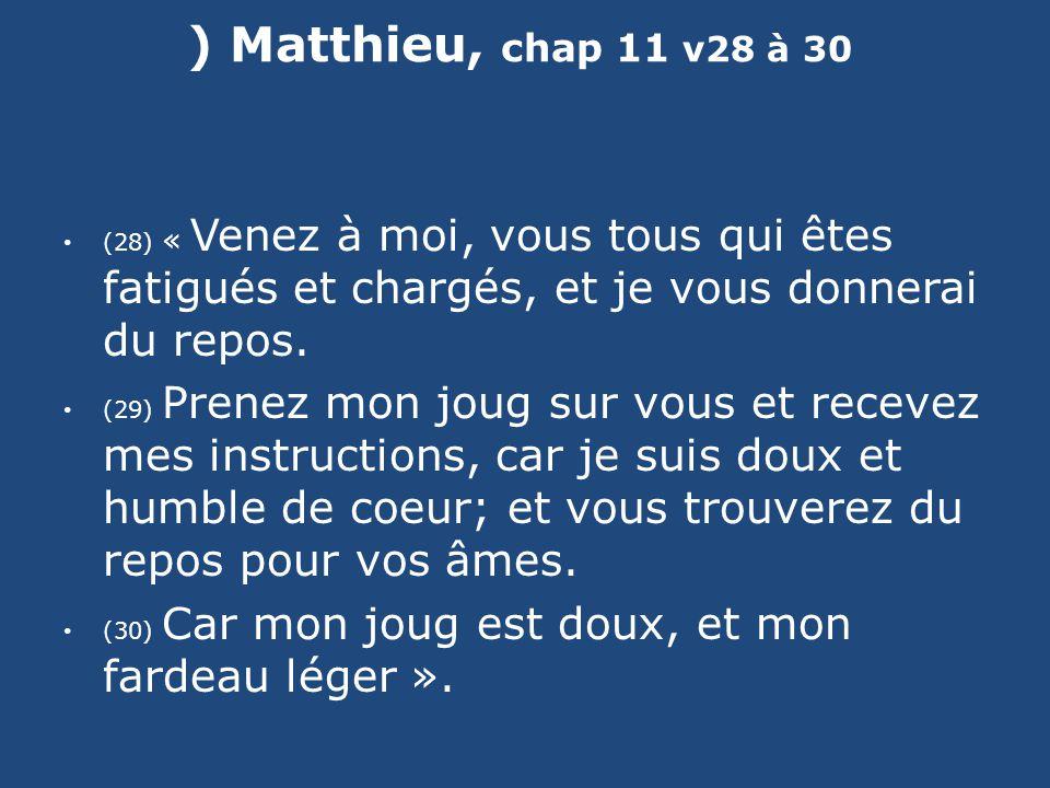 ) Matthieu, chap 11 v28 à 30 (28) « Venez à moi, vous tous qui êtes fatigués et chargés, et je vous donnerai du repos. (29) Prenez mon joug sur vous e