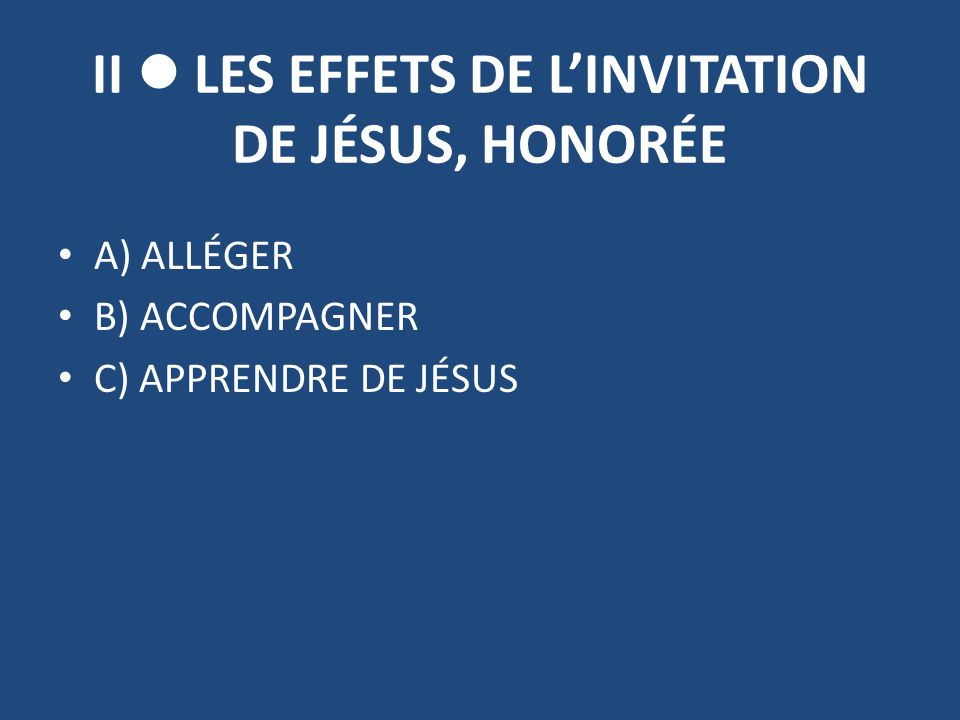 II LES EFFETS DE L'INVITATION DE JÉSUS, HONORÉE A) ALLÉGER B) ACCOMPAGNER C) APPRENDRE DE JÉSUS