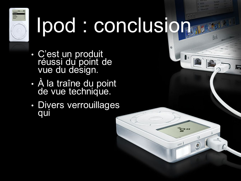 Ipod : conclusion C'est un produit réussi du point de vue du design. À la traîne du point de vue technique. Divers verrouillages qui