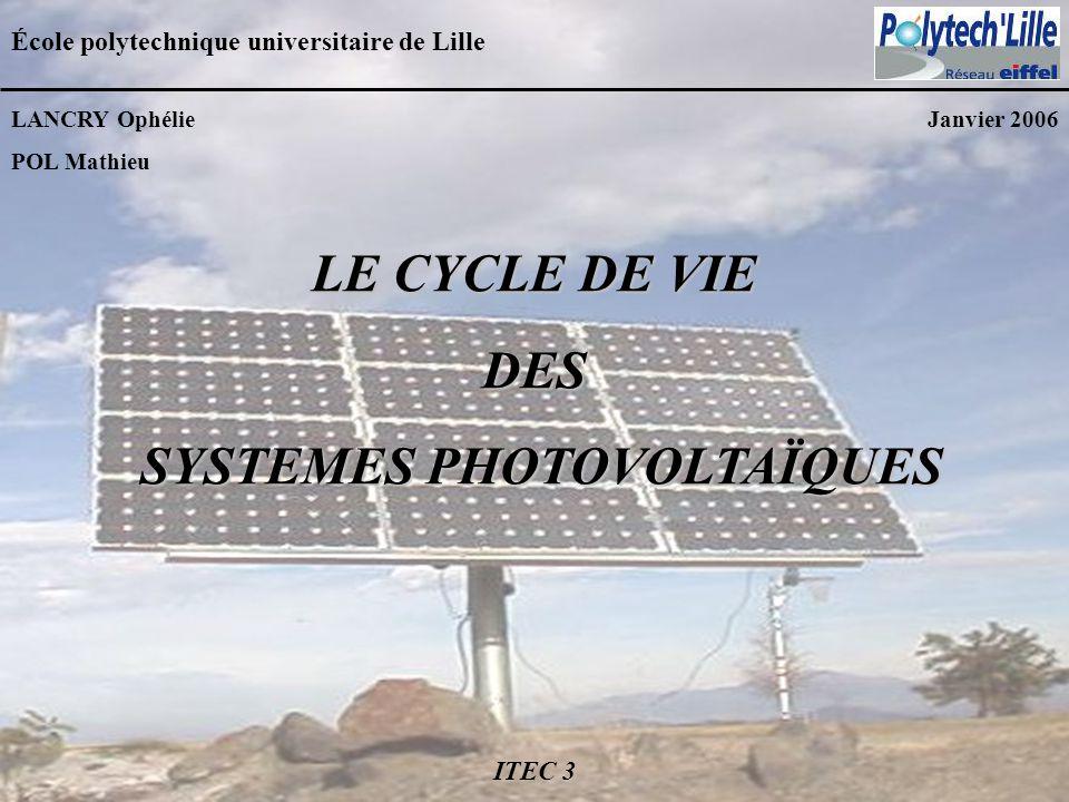 LE CYCLE DE VIE DES SYSTEMES PHOTOVOLTAÏQUES SYSTEMES PHOTOVOLTAÏQUES École polytechnique universitaire de Lille LANCRY Ophélie POL Mathieu Janvier 20