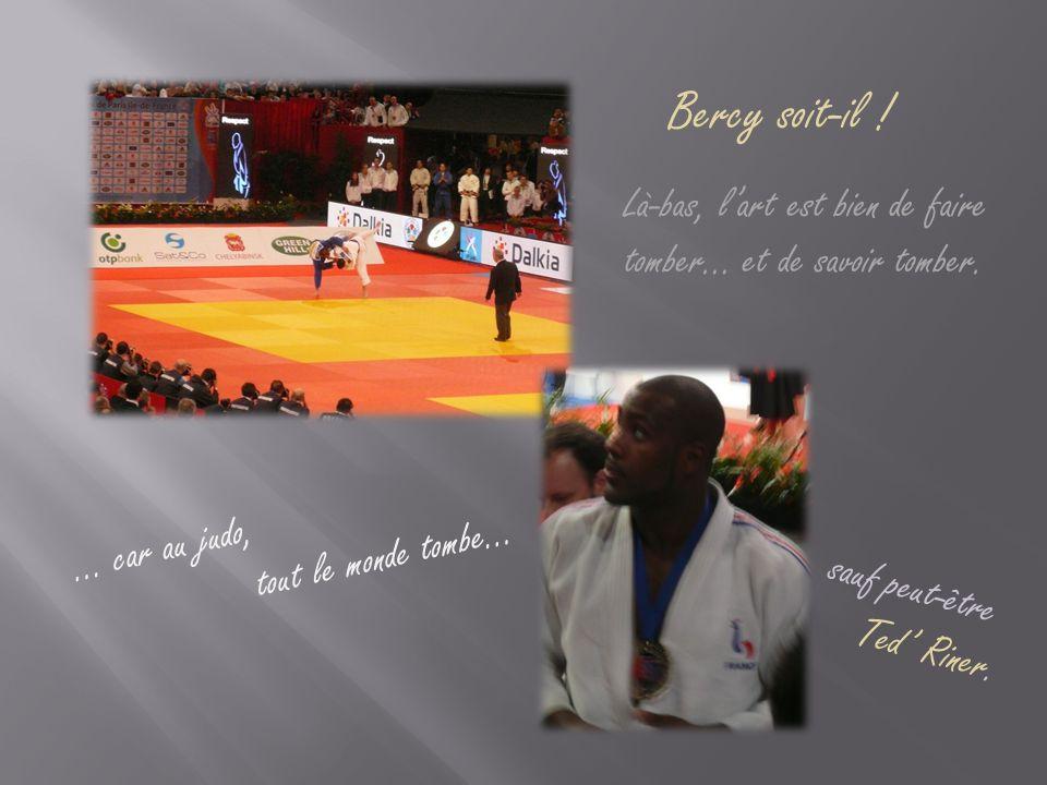 Bercy soit-il ! Là-bas, l'art est bien de faire tomber… et de savoir tomber. … car au judo, tout le monde tombe… sauf peut-être Ted' Riner.