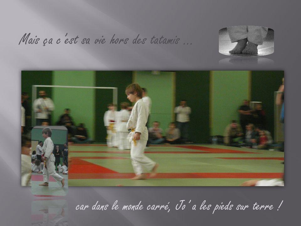 Mais ça c'est sa vie hors des tatamis … car dans le monde carré, Jo' a les pieds sur terre !