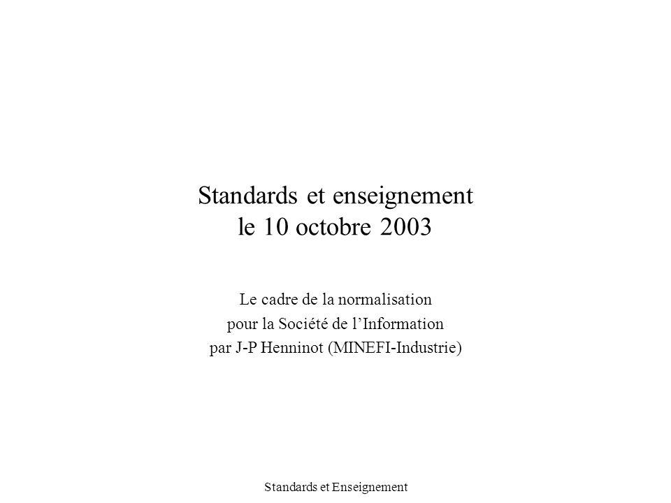 Standards et Enseignement Standards et enseignement le 10 octobre 2003 Le cadre de la normalisation pour la Société de l'Information par J-P Henninot