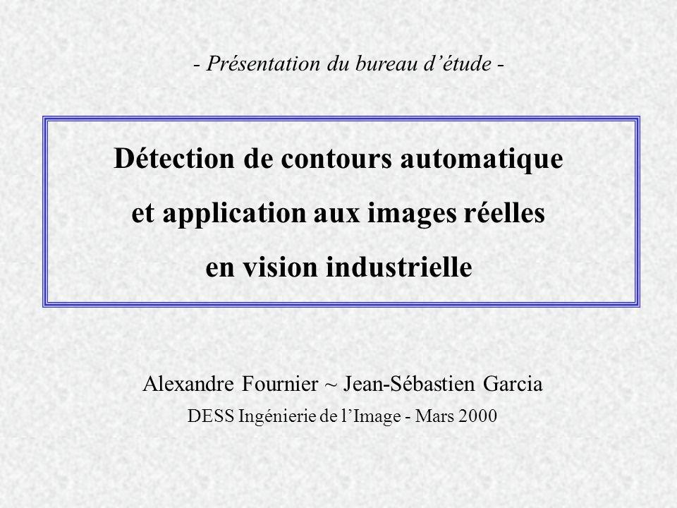 Détection de contours automatique et application aux images réelles en vision industrielle Alexandre Fournier ~ Jean-Sébastien Garcia DESS Ingénierie