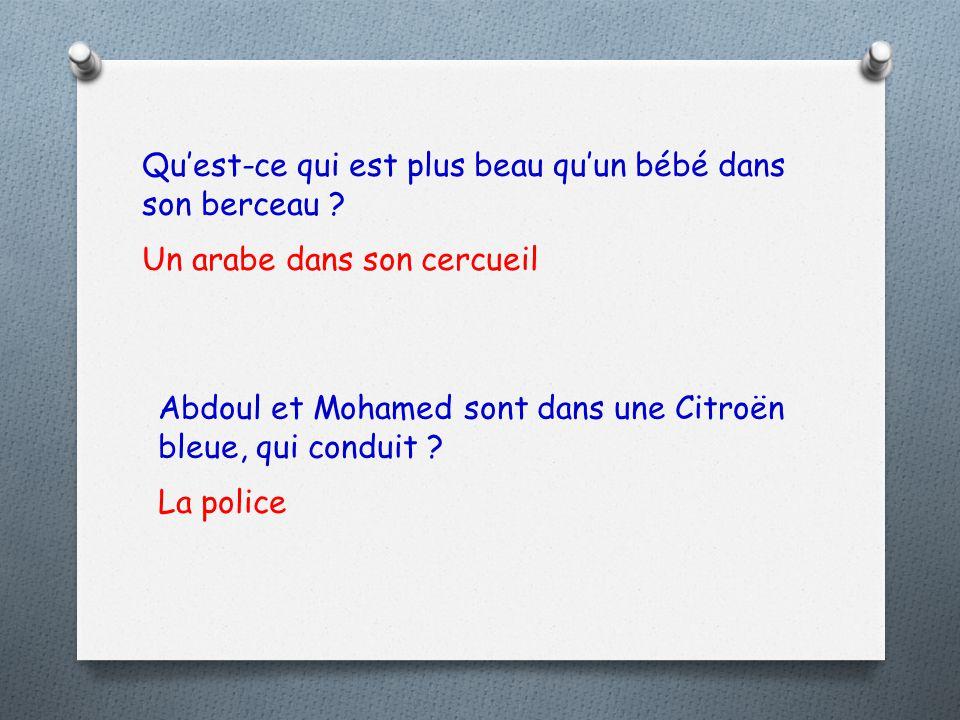 La police Abdoul et Mohamed sont dans une Citroën bleue, qui conduit ? Un arabe dans son cercueil Qu'est-ce qui est plus beau qu'un bébé dans son berc