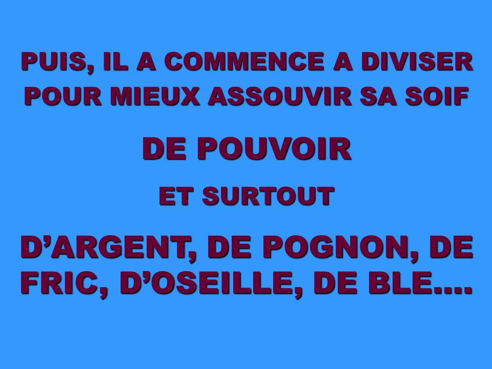 PUIS, IL A COMMENCE A DIVISER POUR MIEUX ASSOUVIR SA SOIF DE POUVOIR ET SURTOUT D'ARGENT, DE POGNON, DE FRIC, D'OSEILLE, DE BLE….