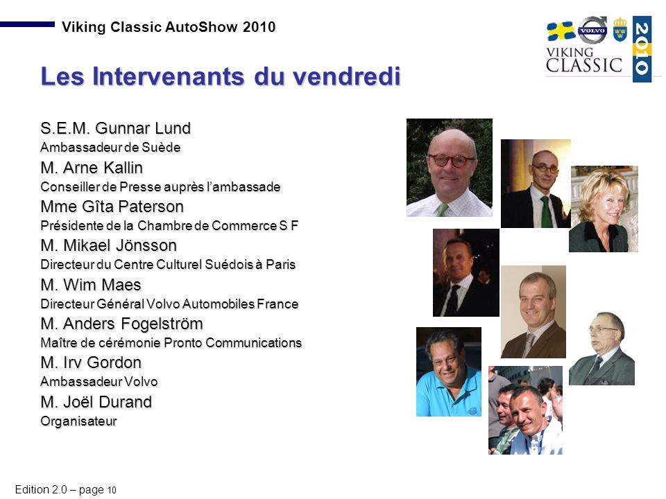 Edition 2.0 – page 10 Viking Classic AutoShow 2010 S.E.M. Gunnar Lund Ambassadeur de Suède M. Arne Kallin Conseiller de Presse auprès l'ambassade Mme