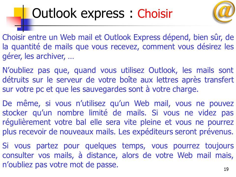 19 Outlook express : Choisir Choisir entre un Web mail et Outlook Express dépend, bien sûr, de la quantité de mails que vous recevez, comment vous dés
