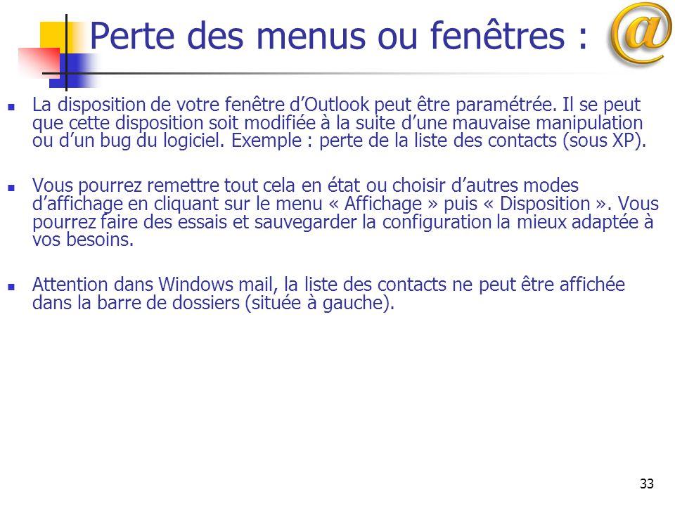33 Perte des menus ou fenêtres : La disposition de votre fenêtre d'Outlook peut être paramétrée. Il se peut que cette disposition soit modifiée à la s