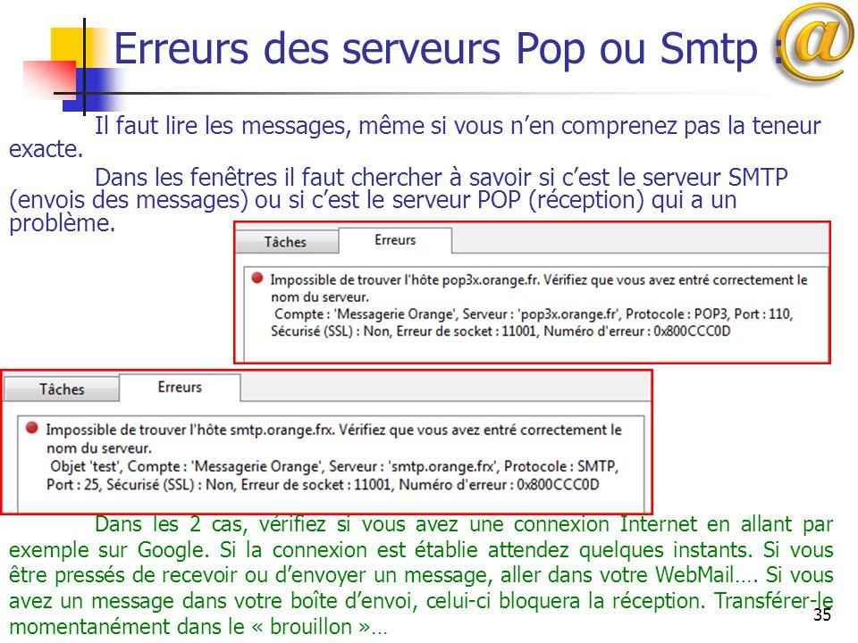 35 Erreurs des serveurs Pop ou Smtp : Il faut lire les messages, même si vous n'en comprenez pas la teneur exacte. Dans les fenêtres il faut chercher
