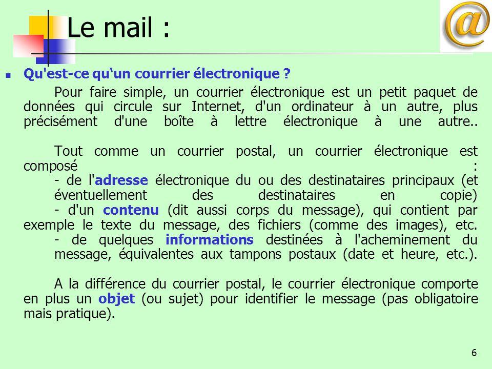 6 Le mail : Qu'est-ce qu'un courrier électronique ? Pour faire simple, un courrier électronique est un petit paquet de données qui circule sur Interne