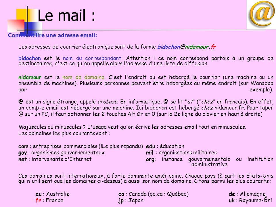 9 Le mail : Orange Club-Internet serveurs ADSL Modem POP3.WANADOO.FR SMTP.WANADOO.FR Outlook Webmail Travail connecté ou hors connexion Mails en local dans des répertoires Synchronisation auto ou manuelle Alerte dès qu'un mail arrive Le mail est envoyé depuis le PC Pas de limite (?) de votre bal Travail uniquement en mode connecté Mails restent sur le serveur Connexion sur site pour arrivée de mail Il est recommandé de composer le mail en local puis d'utiliser le copie/coller Limite de bal à x méga ou giga Bal = Boîte aux lettres POP=Post Office Protocol SMTP = Simple Mail Transfert Protocol