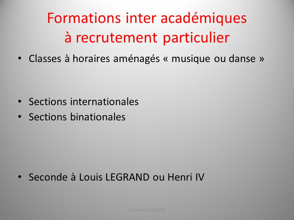 Formations inter académiques à recrutement particulier Classes à horaires aménagés « musique ou danse » Sections internationales Sections binationales Seconde à Louis LEGRAND ou Henri IV CIO relais EUROPE