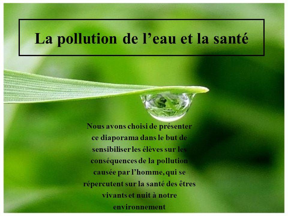 La pollution de l'eau et la santé Nous avons choisi de présenter ce diaporama dans le but de sensibiliser les élèves sur les conséquences de la pollut
