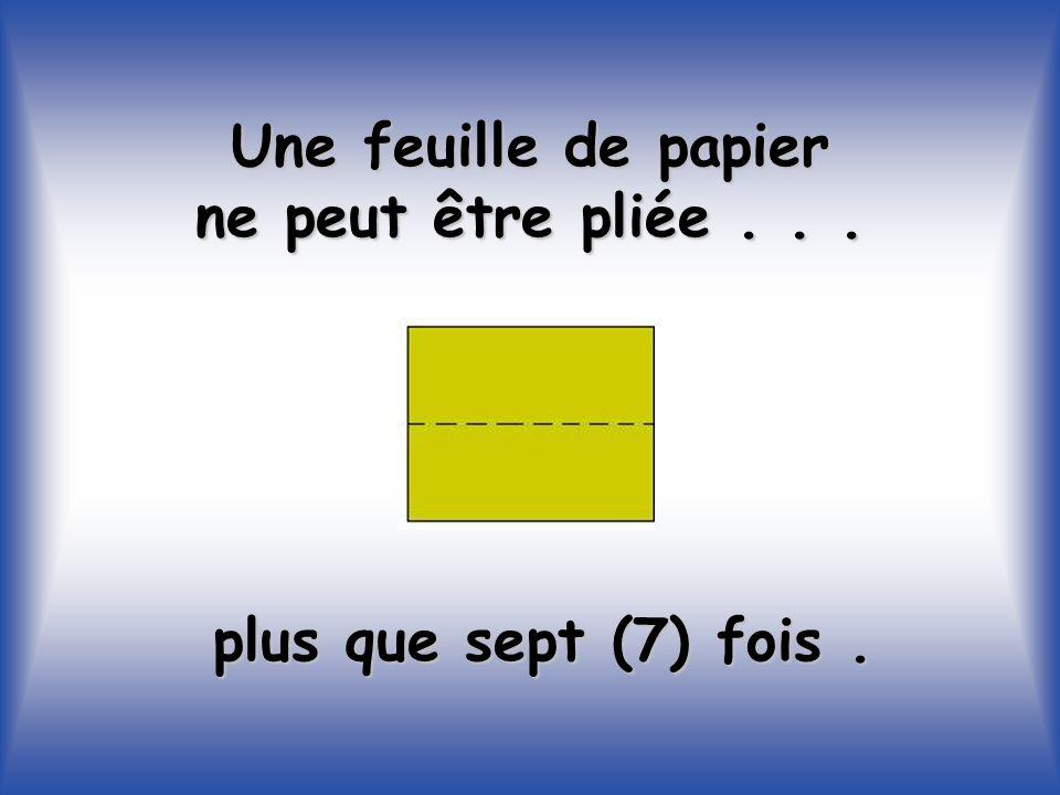 Une feuille de papier ne peut être pliée... plus que sept (7) fois.