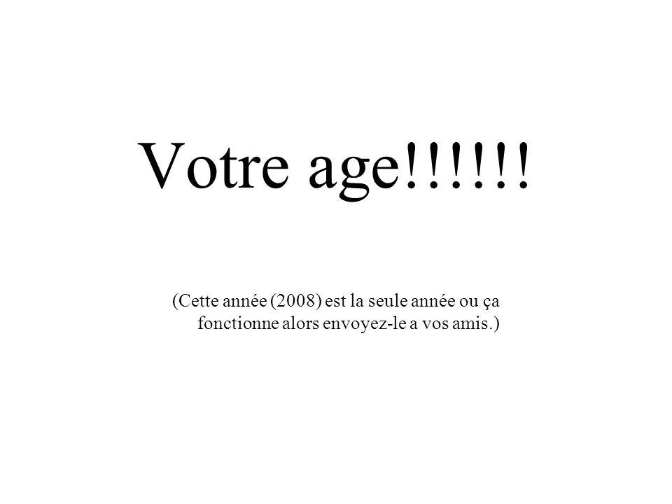 Votre age!!!!!! (Cette année (2008) est la seule année ou ça fonctionne alors envoyez-le a vos amis.)