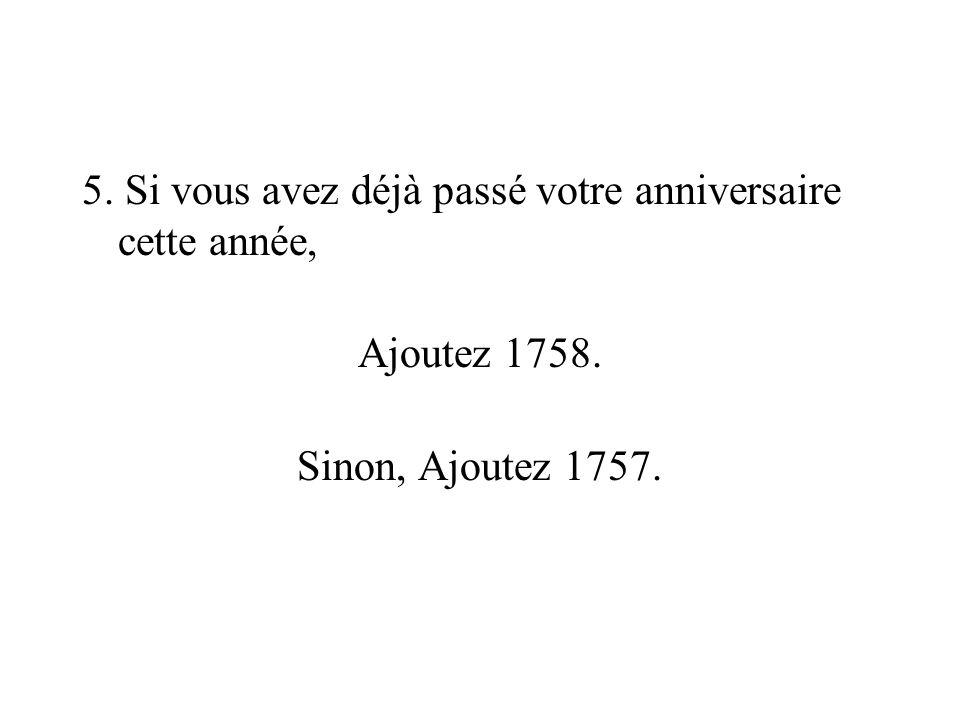 5. Si vous avez déjà passé votre anniversaire cette année, Ajoutez 1758. Sinon, Ajoutez 1757.