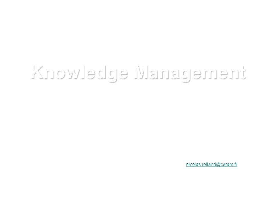 Knowledge Management Nicolas Rolland Professeur en Knowledge Management Directeur Scientifique du MSIEKM Ceram Sophia-Antipolis nicolas.rolland@ceram.fr