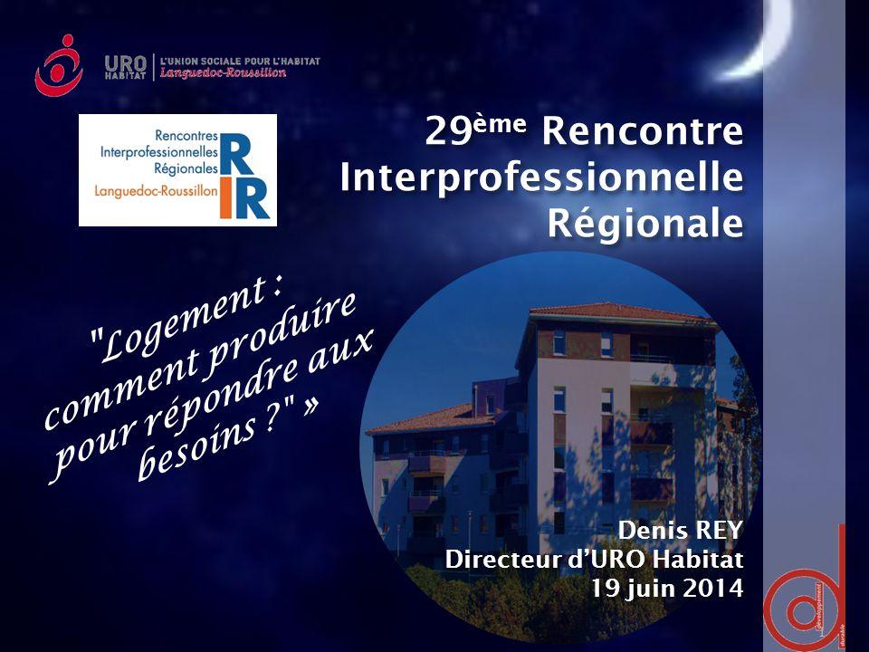 29 ème Rencontre Interprofessionnelle Régionale Denis REY Directeur d'URO Habitat 19 juin 2014 1 Logement : comment produire pour répondre aux besoins »