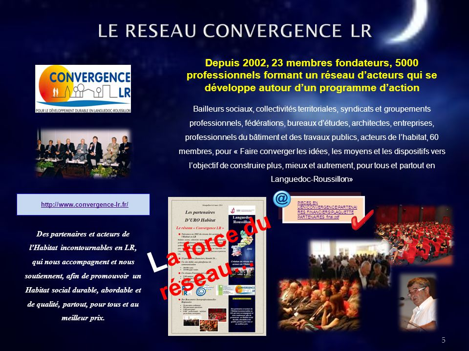 Depuis 2002, 23 membres fondateurs, 5000 professionnels formant un réseau d'acteurs qui se développe autour d'un programme d'action Bailleurs sociaux, collectivités territoriales, syndicats et groupements professionnels, fédérations, bureaux d'études, architectes, entreprises, professionnels du bâtiment et des travaux publics, acteurs de l'habitat, 60 membres, pour « Faire converger les idées, les moyens et les dispositifs vers l'objectif de construire plus, mieux et autrement, pour tous et partout en Languedoc-Roussillon» http://www.convergence-lr.fr/ 5 Des partenaires et acteurs de l'Habitat incontournables en LR, qui nous accompagnent et nous soutiennent, afin de promouvoir un Habitat social durable, abordable et de qualité, partout, pour tous et au meilleur prix.