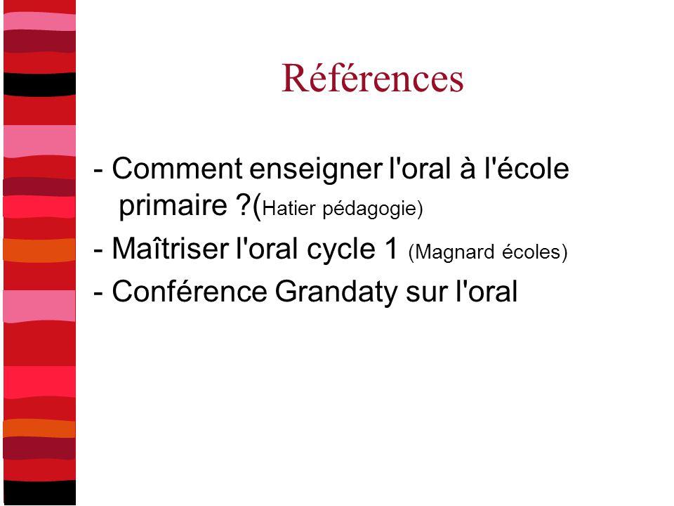 Références - Comment enseigner l'oral à l'école primaire ?( Hatier pédagogie) - Maîtriser l'oral cycle 1 (Magnard écoles) - Conférence Grandaty sur l'