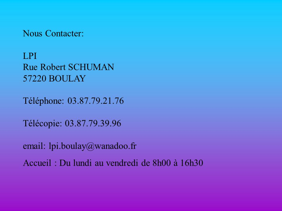 Nous Contacter: LPI Rue Robert SCHUMAN 57220 BOULAY Téléphone: 03.87.79.21.76 Télécopie: 03.87.79.39.96 email: lpi.boulay@wanadoo.fr Accueil : Du lundi au vendredi de 8h00 à 16h30