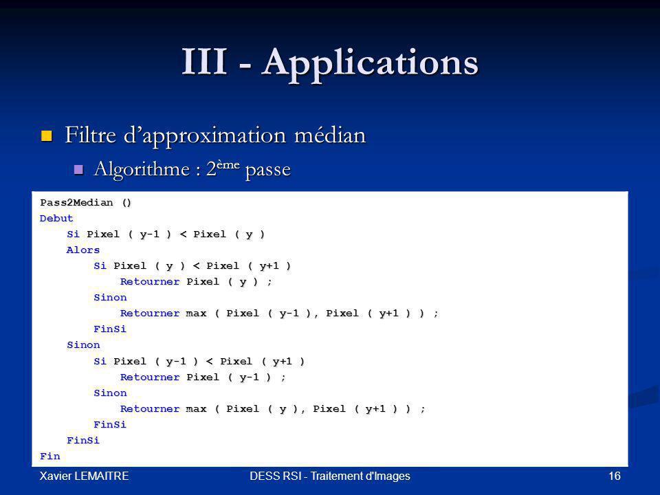 Xavier LEMAITRE 16DESS RSI - Traitement d Images III - Applications Filtre d'approximation médian Filtre d'approximation médian Algorithme : 2 ème passe Algorithme : 2 ème passe Pass2Median () Debut Si Pixel ( y-1 ) < Pixel ( y ) Si Pixel ( y-1 ) < Pixel ( y ) Alors Alors Si Pixel ( y ) < Pixel ( y+1 ) Si Pixel ( y ) < Pixel ( y+1 ) Retourner Pixel ( y ) ; Retourner Pixel ( y ) ; Sinon Sinon Retourner max ( Pixel ( y-1 ), Pixel ( y+1 ) ) ; Retourner max ( Pixel ( y-1 ), Pixel ( y+1 ) ) ; FinSi FinSi Sinon Sinon Si Pixel ( y-1 ) < Pixel ( y+1 ) Si Pixel ( y-1 ) < Pixel ( y+1 ) Retourner Pixel ( y-1 ) ; Retourner Pixel ( y-1 ) ; Sinon Sinon Retourner max ( Pixel ( y ), Pixel ( y+1 ) ) ; Retourner max ( Pixel ( y ), Pixel ( y+1 ) ) ; FinSi FinSi Fin