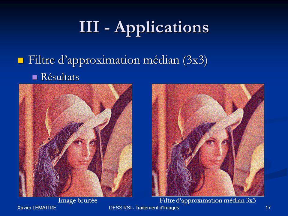 Xavier LEMAITRE 17DESS RSI - Traitement d Images III - Applications Filtre d'approximation médian (3x3) Filtre d'approximation médian (3x3) Résultats Résultats Image bruitéeFiltre d'approximation médian 3x3
