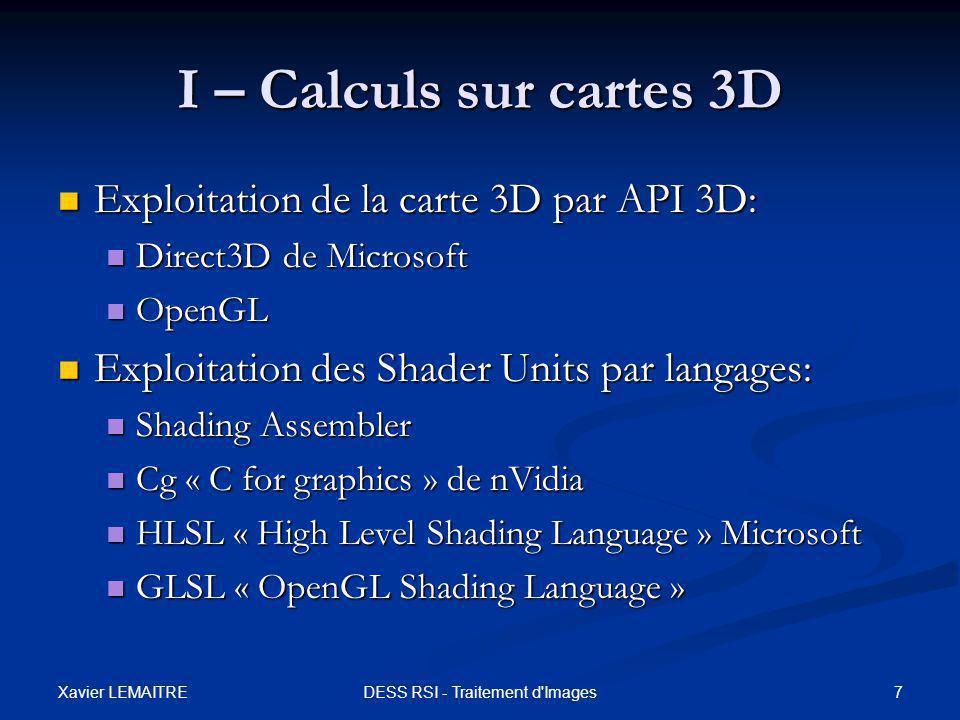 Xavier LEMAITRE 8DESS RSI - Traitement d Images II - Réalisation Création de deux bibliothèques Création de deux bibliothèques xlGraphics: xlGraphics: Encapsulation des API 3D (Direct3D 9) Encapsulation des API 3D (Direct3D 9) xlImage: xlImage: Basé sur xlGraphics Basé sur xlGraphics Fournit des classes et fonctions pour T.I.