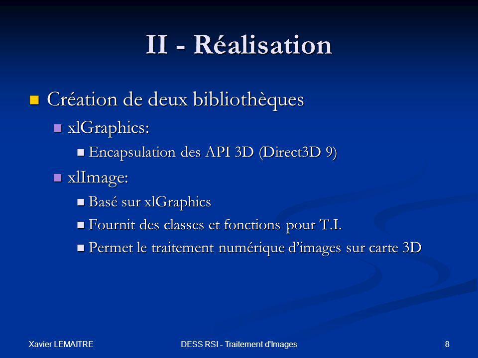 Xavier LEMAITRE 19DESS RSI - Traitement d Images III - Applications Filtre de Kuwahara Filtre de Kuwahara Algorithme : 1 ère passe Algorithme : 1 ère passe Pass1Kuwahara () Initialisation Moyenne : flottant3 = 0.0 ; Moyenne : flottant3 = 0.0 ; Cumul : flottant3 = 0.0 ; Cumul : flottant3 = 0.0 ; Variance : flottant = 0.0 ; Variance : flottant = 0.0 ; Poids : flottant = 1.0 / 9.0 ; Poids : flottant = 1.0 / 9.0 ;FinInitialisation Debut Pour i de -1 à 1 Pour i de -1 à 1 Faire Faire Pour j de -1 à 1 Pour j de -1 à 1 Faire Faire Cumul += Pixel ( x+i, y+j ) ; Cumul += Pixel ( x+i, y+j ) ; FinPour FinPour Moyenne = Cumul * Poids ; Moyenne = Cumul * Poids ; Pour i de -1 à 1 Pour i de -1 à 1 Faire Faire Pour j de -1 à 1 Pour j de -1 à 1 Faire Faire Cumul += Pixel ( x+i, y+j ) Cumul += Pixel ( x+i, y+j ) - Moyenne; - Moyenne; FinPour FinPour Variance = dot_product (Cumul, Poids.xxx); Variance = dot_product (Cumul, Poids.xxx); Retourner flottant4( Moyenne, Variance ); Retourner flottant4( Moyenne, Variance );Fin