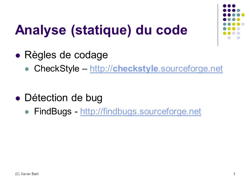 (C) Xavier Baril3 Analyse (statique) du code Règles de codage CheckStyle – http://checkstyle.sourceforge.nethttp://checkstyle.sourceforge.net Détection de bug FindBugs - http://findbugs.sourceforge.nethttp://findbugs.sourceforge.net