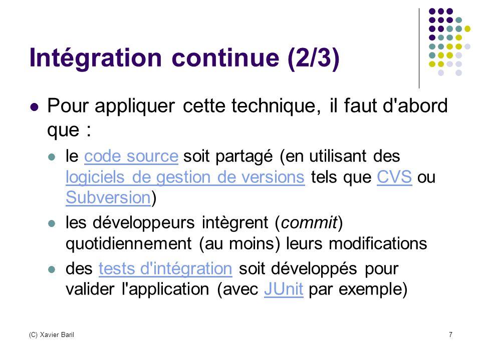 (C) Xavier Baril8 Intégration continue (3/3) Les principaux avantages d une telle technique de développement sont: les problèmes d intégration sont détectés et réparés de façon continue, évitant les problèmes de dernières minutes; prévient rapidement en cas de code incompatible ou manquant; test immédiat des unités modifiées; une version est toujours disponible pour test, démonstration ou distribution