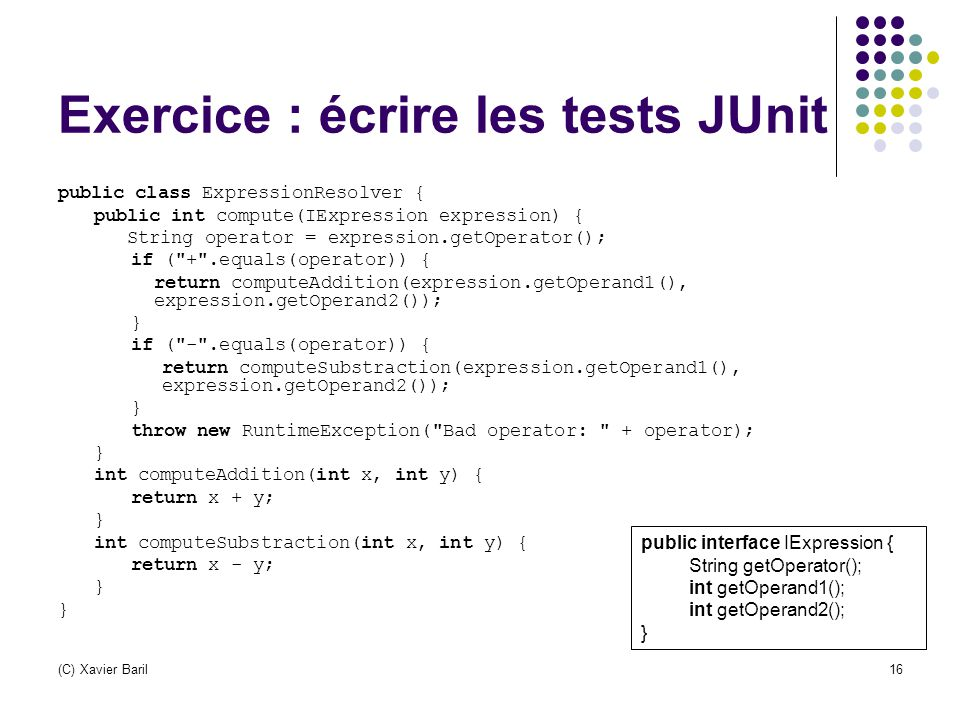 (C) Xavier Baril16 Exercice : écrire les tests JUnit public class ExpressionResolver { public int compute(IExpression expression) { String operator =