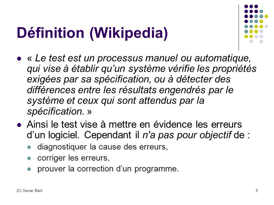 (C) Xavier Baril5 Définition (Wikipedia) « Le test est un processus manuel ou automatique, qui vise à établir qu'un système vérifie les propriétés exi