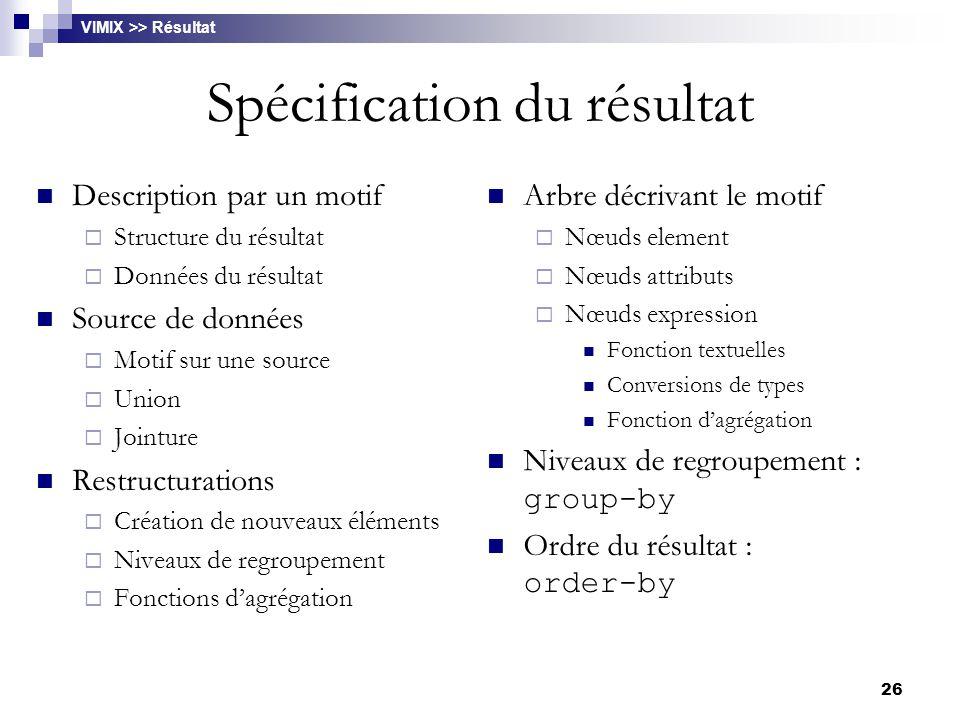 26 Spécification du résultat Description par un motif  Structure du résultat  Données du résultat Source de données  Motif sur une source  Union 