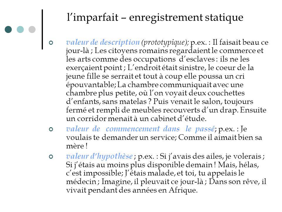 l'imparfait – enregistrement statique valeur de description (prototypique); p.ex. : Il faisait beau ce jour-là ; Les citoyens romains regardaient le c